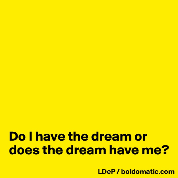 Do I have the dream or does the dream have me?