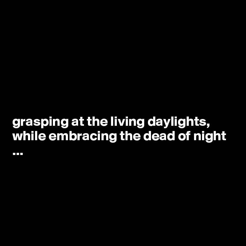 grasping at the living daylights, while embracing the dead of night ...