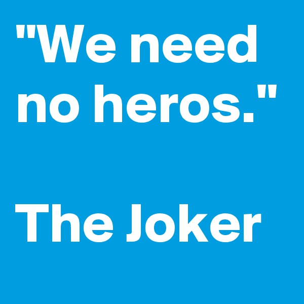 """We need no heros.""   The Joker"