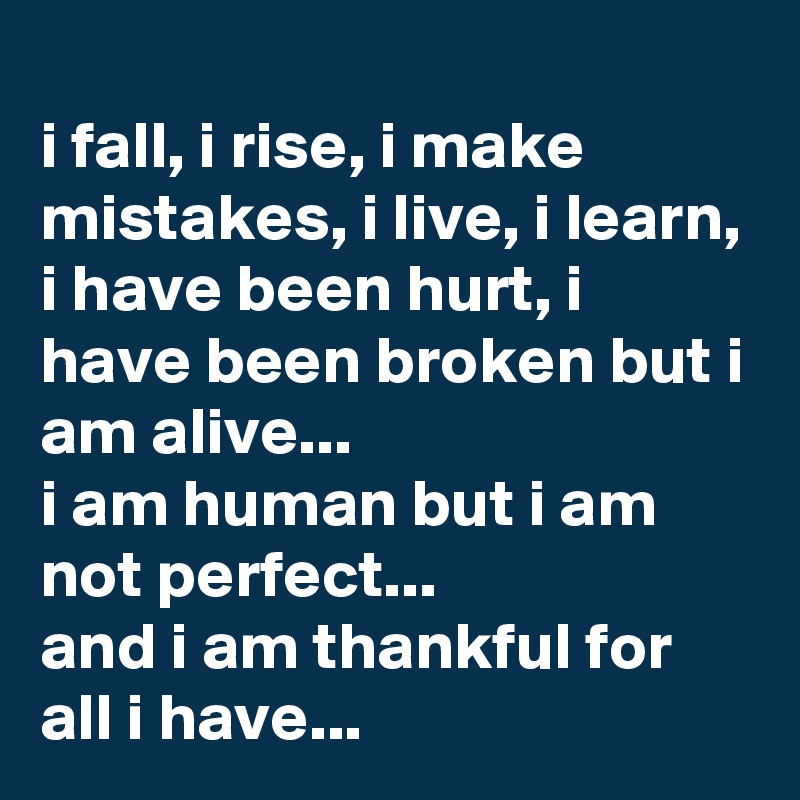 i fall, i rise, i make mistakes, i live, i learn, i have been hurt, i have been broken but i am alive...  i am human but i am not perfect...  and i am thankful for all i have...