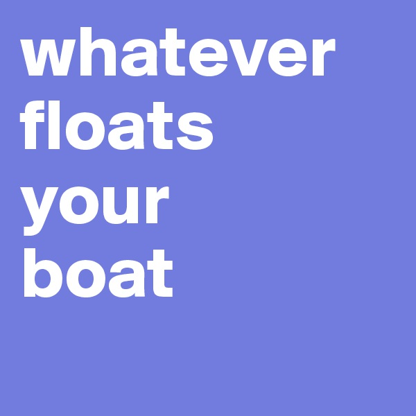 whatever floats   your     boat