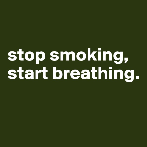 stop smoking, start breathing.