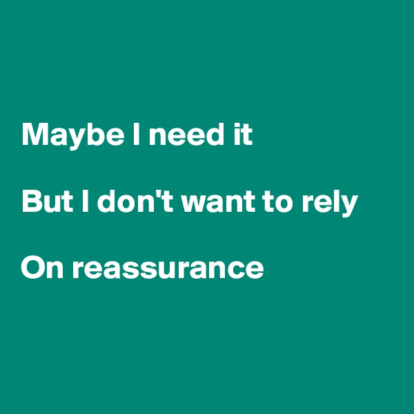 Maybe I need it  But I don't want to rely  On reassurance