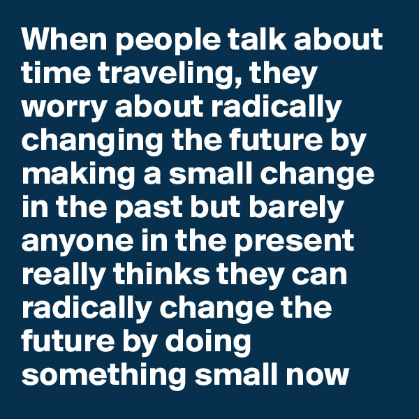 When people talk about time traveling, they worry about radically changing the future by making a small change in the past but barely anyone in the present really thinks they can radically change the future by doing something small now