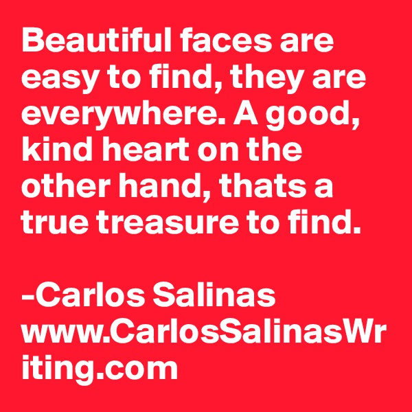 Beautiful faces are easy to find, they are everywhere. A good, kind heart on the other hand, thats a true treasure to find.  -Carlos Salinas www.CarlosSalinasWriting.com