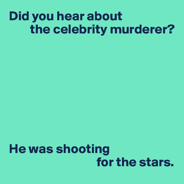 Did you hear about         the celebrity murderer?         He was shooting                                  for the stars.