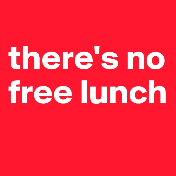 there's no free lunch