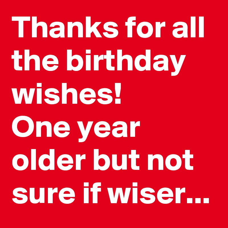 Thanks For All The Birthday Wishes One Year Older But Not Sure If Wiser