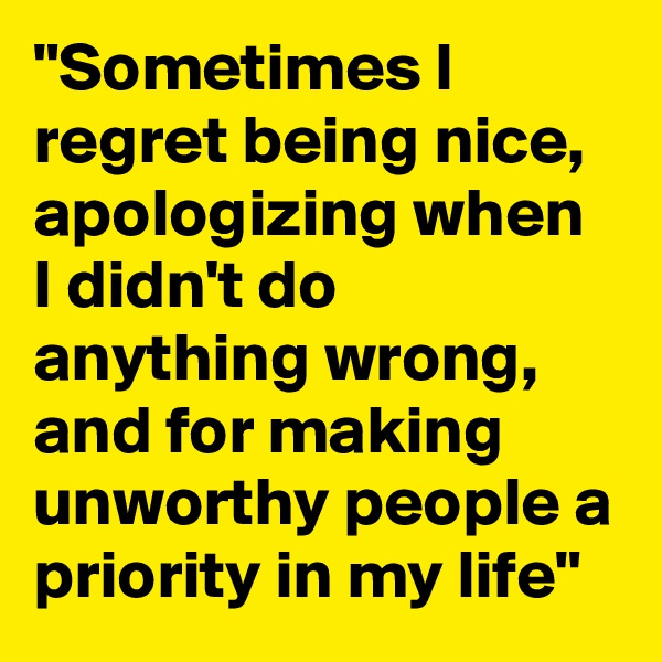 """""""Sometimes I regret being nice, apologizing when I didn't do anything wrong, and for making unworthy people a priority in my life"""""""
