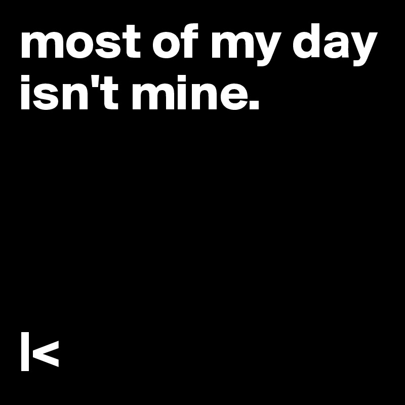most of my day isn't mine.     |<