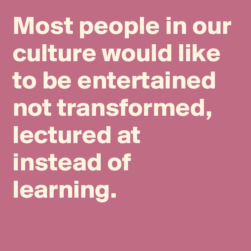 Most people in our culture would like to be entertained not transformed, lectured at instead of learning.