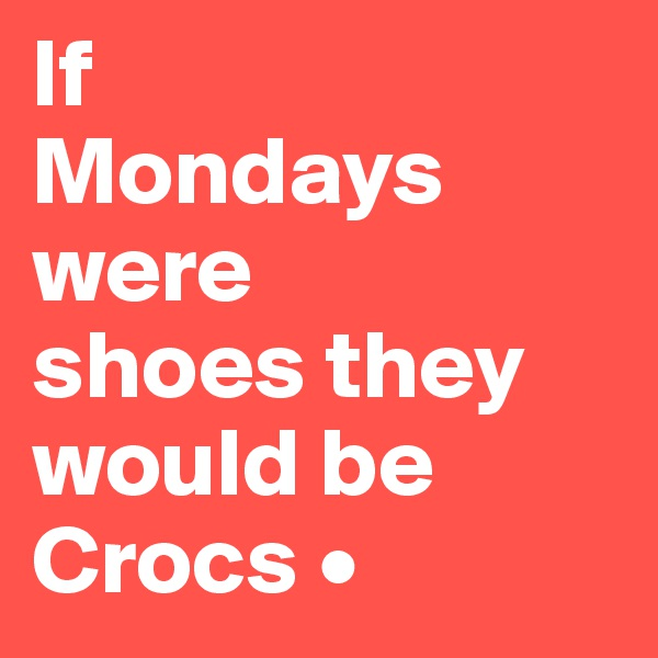If Mondays were shoes they would be Crocs •