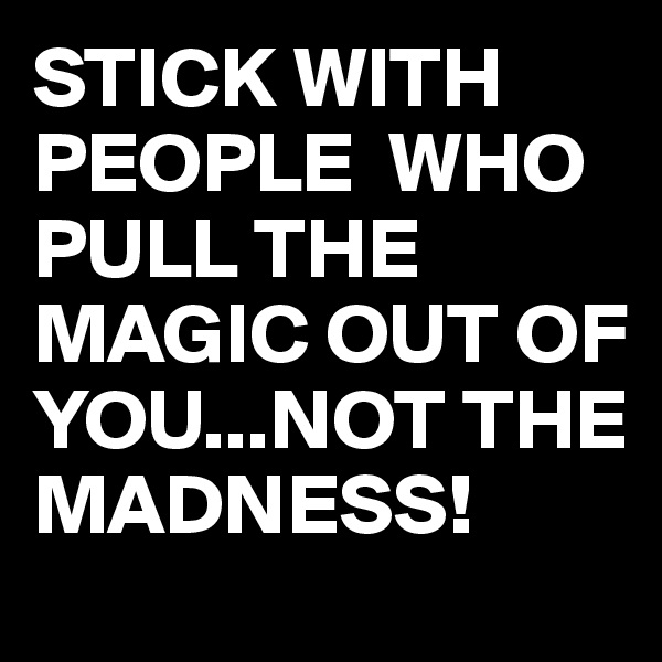 STICK WITH PEOPLE  WHO PULL THE MAGIC OUT OF YOU...NOT THE MADNESS!