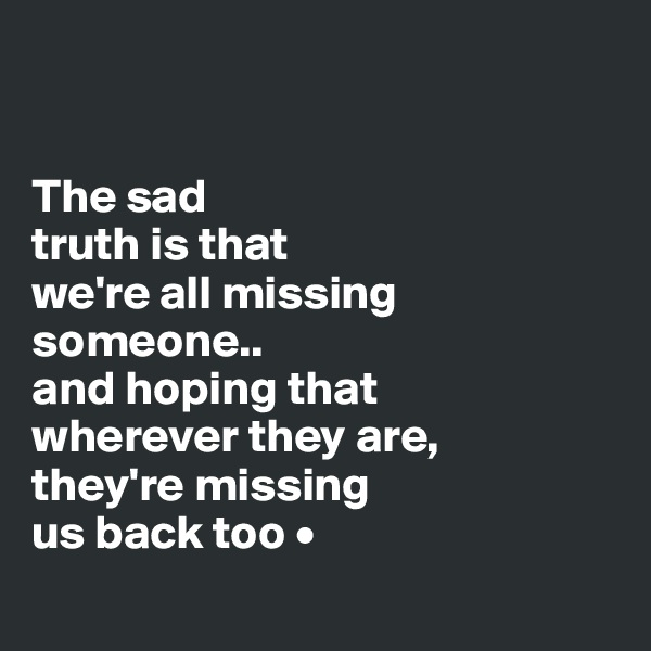 The sad truth is that we're all missing someone.. and hoping that wherever they are, they're missing us back too •