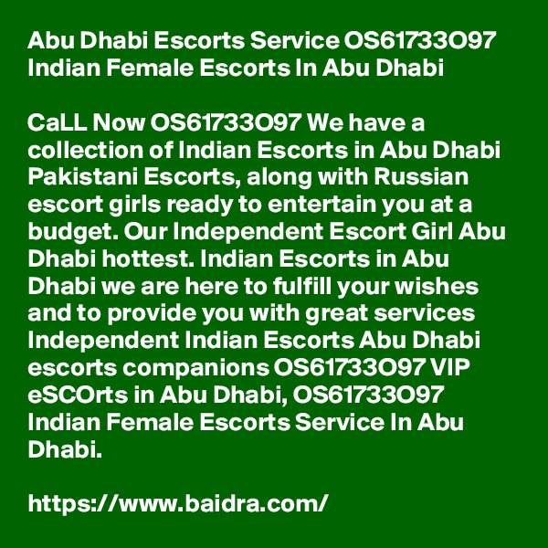Abu Dhabi Escorts Service OS61733O97 Indian Female Escorts In Abu Dhabi  CaLL Now OS61733O97 We have a collection of Indian Escorts in Abu Dhabi Pakistani Escorts, along with Russian escort girls ready to entertain you at a budget. Our Independent Escort Girl Abu Dhabi hottest. Indian Escorts in Abu Dhabi we are here to fulfill your wishes and to provide you with great services Independent Indian Escorts Abu Dhabi escorts companions OS61733O97 VIP eSCOrts in Abu Dhabi, OS61733O97 Indian Female Escorts Service In Abu Dhabi.  https://www.baidra.com/