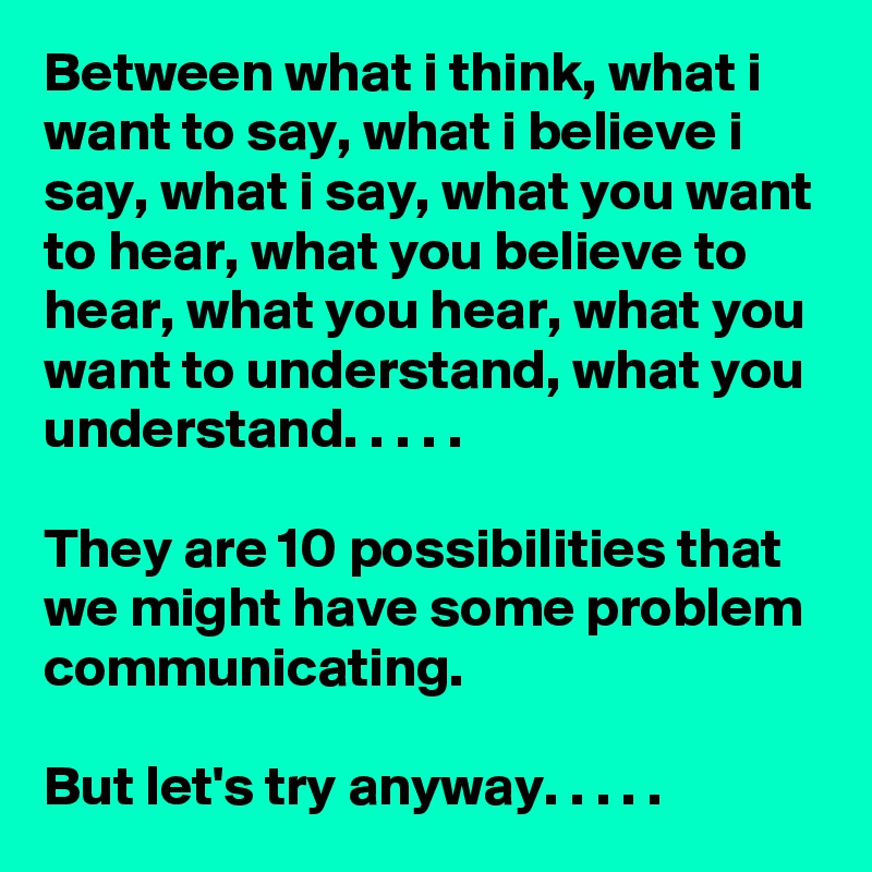 Between what i think, what i want to say, what i believe i say, what i say, what you want to hear, what you believe to hear, what you hear, what you want to understand, what you understand. . . . .   They are 10 possibilities that we might have some problem communicating.  But let's try anyway. . . . .