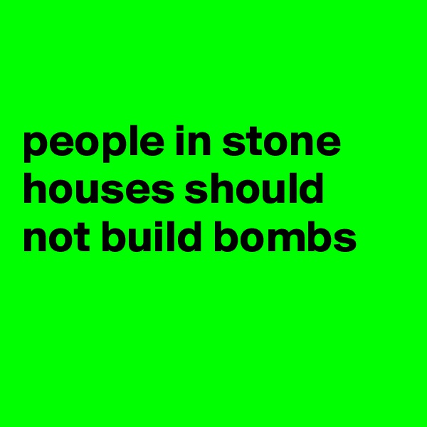 people in stone houses should not build bombs
