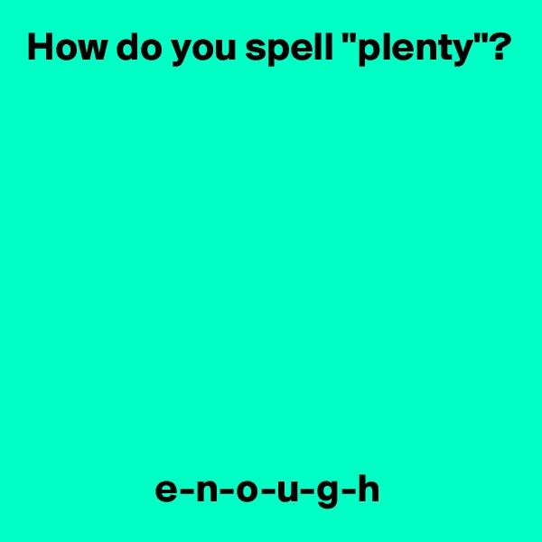 """How do you spell """"plenty""""?                           e-n-o-u-g-h"""