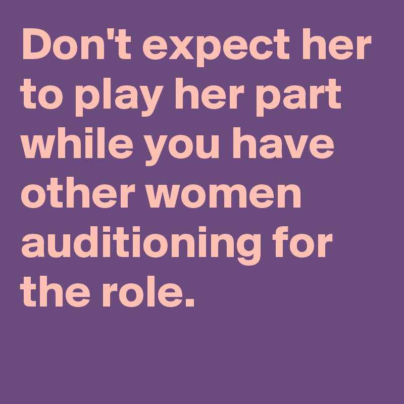 Don't expect her to play her part while you have other women auditioning for the role.
