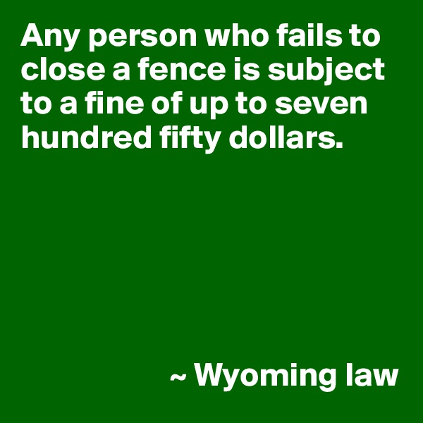 Any person who fails to close a fence is subject to a fine of up to seven hundred fifty dollars.                             ~ Wyoming law