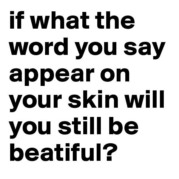 if what the word you say appear on your skin will you still be beatiful?
