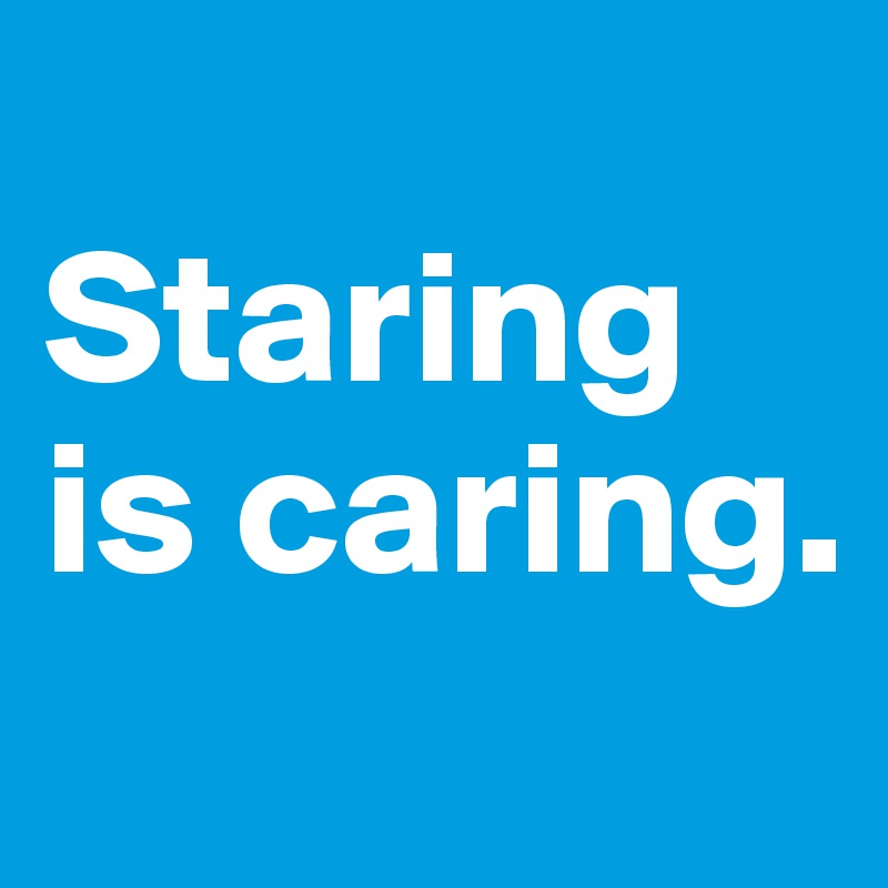 Staring is caring.