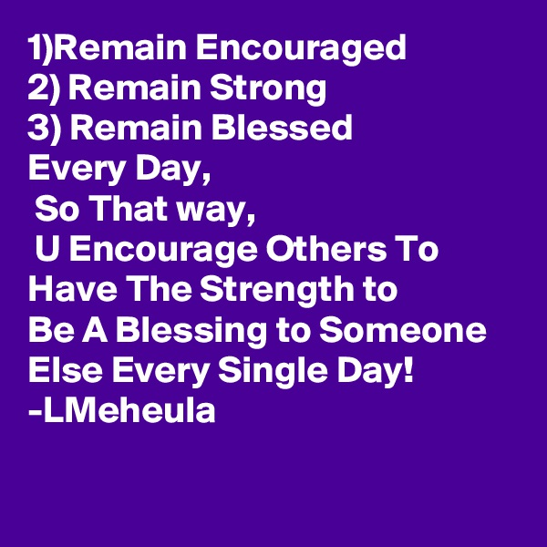 1)Remain Encouraged 2) Remain Strong 3) Remain Blessed  Every Day,  So That way,  U Encourage Others To Have The Strength to Be A Blessing to Someone Else Every Single Day! -LMeheula