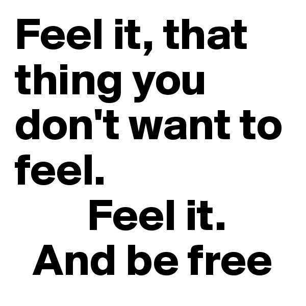 Feel it, that thing you don't want to feel.         Feel it.   And be free