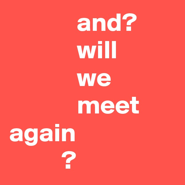 and?              will              we              meet again           ?