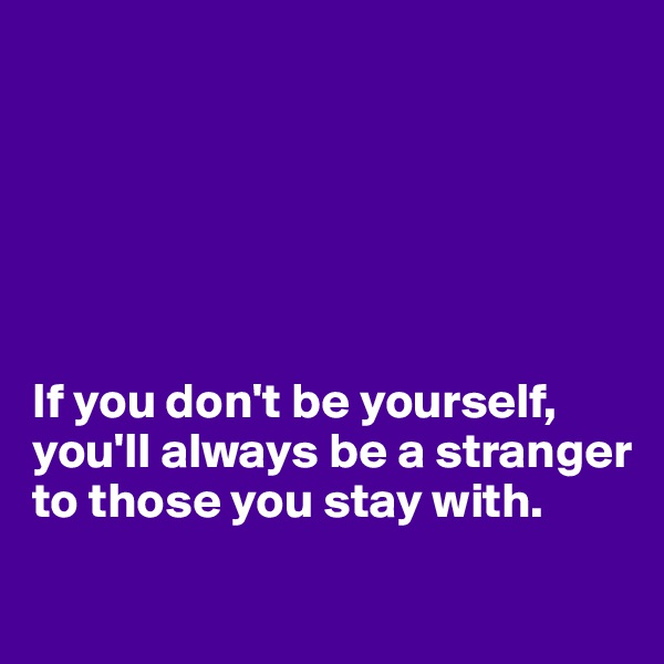 If you don't be yourself,  you'll always be a stranger to those you stay with.