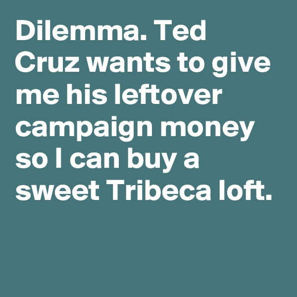 Dilemma. Ted Cruz wants to give me his leftover campaign money so I can buy a sweet Tribeca loft.