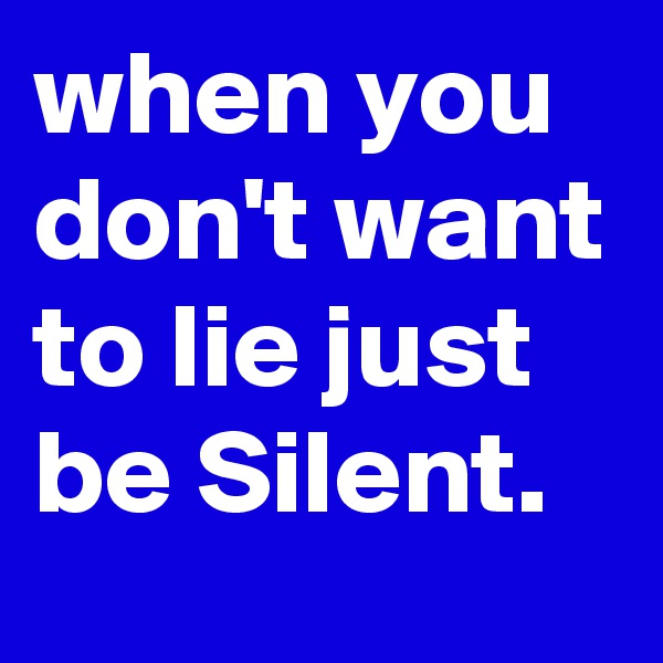 when you don't want to lie just be Silent.