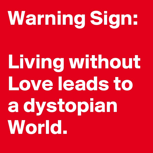 Warning Sign:  Living without Love leads to a dystopian World.