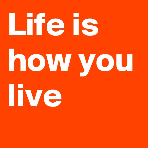 Life is how you live