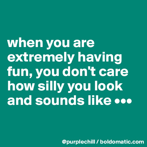 when you are extremely having fun, you don't care how silly you look and sounds like •••