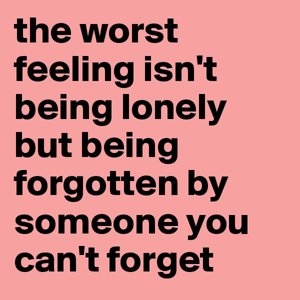 the worst feeling isn't being lonely but being forgotten by someone you can't forget