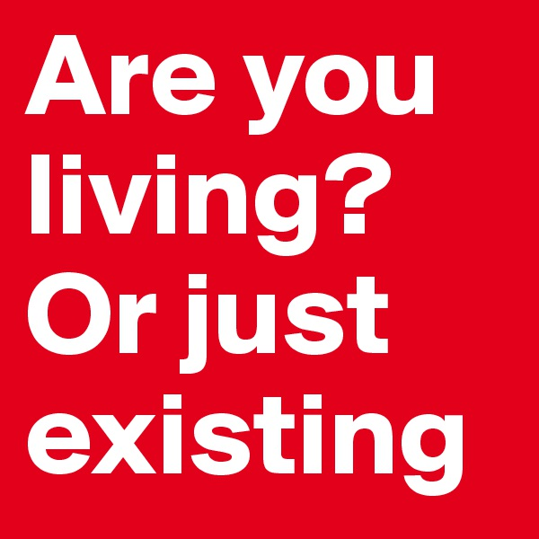 Are you living? Or just existing