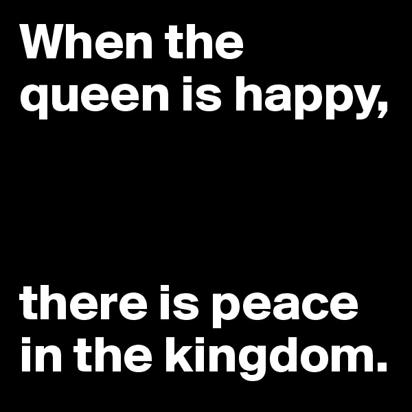 When the queen is happy,     there is peace in the kingdom.