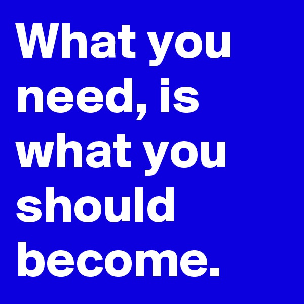 What you need, is what you should become.