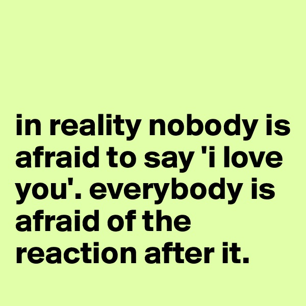 in reality nobody is afraid to say 'i love you'. everybody is afraid of the reaction after it.