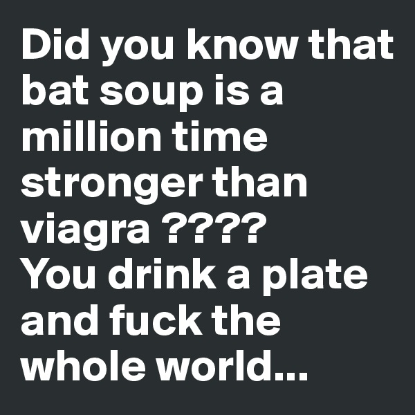 Did you know that bat soup is a million time stronger than viagra ???? You drink a plate and fuck the whole world...