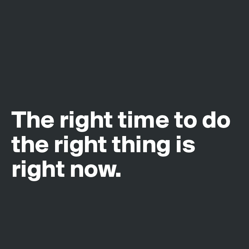 The right time to do the right thing is right now.