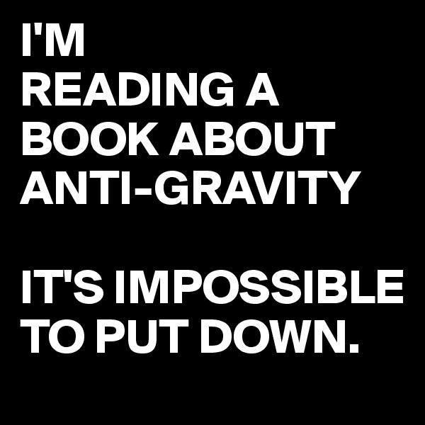 I'M  READING A BOOK ABOUT  ANTI-GRAVITY  IT'S IMPOSSIBLE TO PUT DOWN.