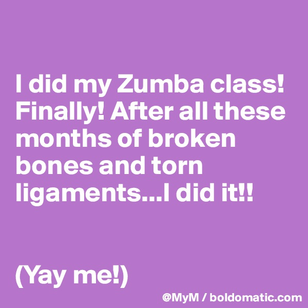 I did my Zumba class! Finally! After all these months of broken bones and torn ligaments...I did it!!    (Yay me!)