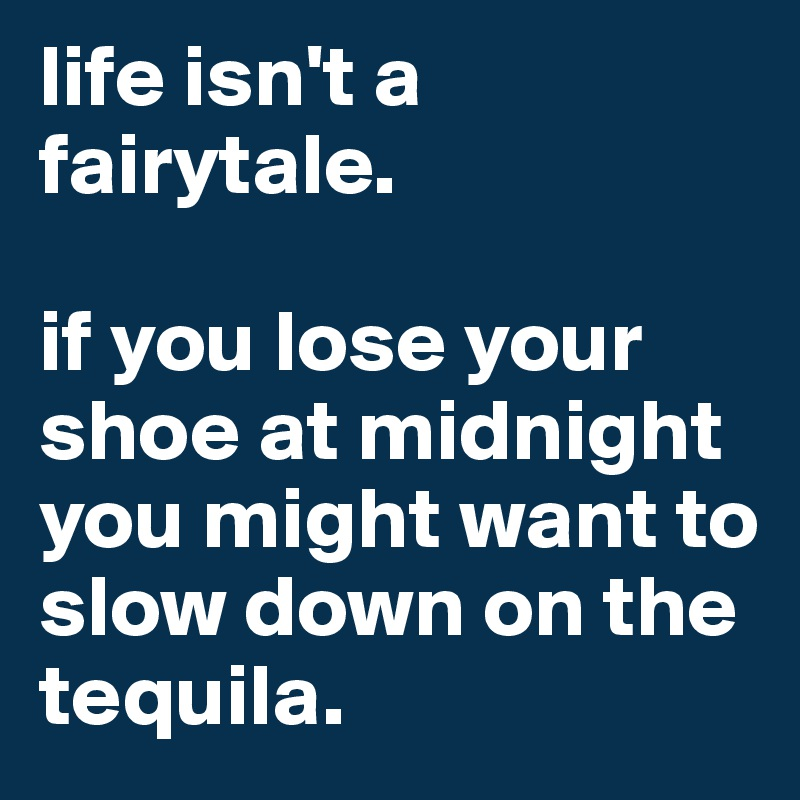 life isn't a fairytale.  if you lose your shoe at midnight you might want to slow down on the tequila.