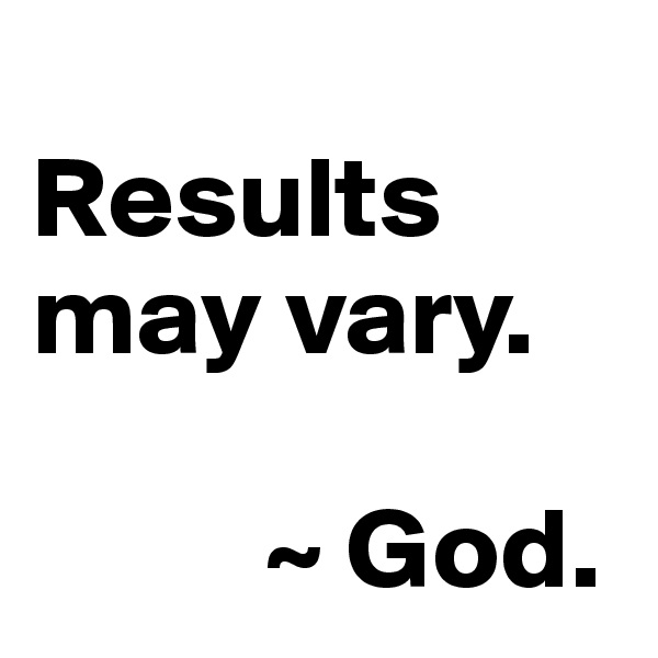 Results may vary.             ~ God.