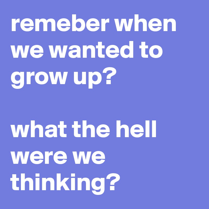 remeber when we wanted to grow up?  what the hell were we thinking?