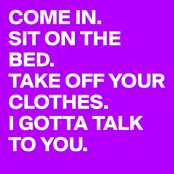 COME IN.  SIT ON THE BED.  TAKE OFF YOUR CLOTHES.  I GOTTA TALK TO YOU.
