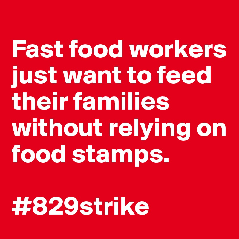 Fast food workers just want to feed their families without relying on food stamps.  #829strike