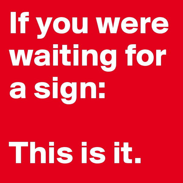 If you were waiting for a sign:   This is it.